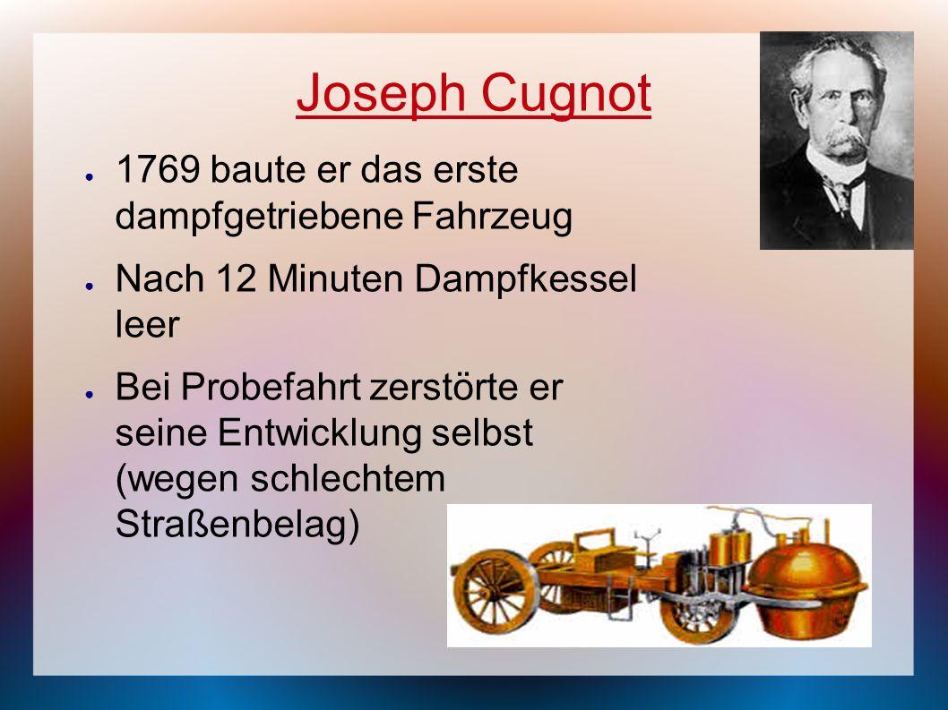Joseph Cugnot 1769 baute er das erste dampfgetriebene Fahrzeug Nach 12 Minuten Dampfkessel leer Bei Probefahrt zerstörte er seine Entwicklung selbst (