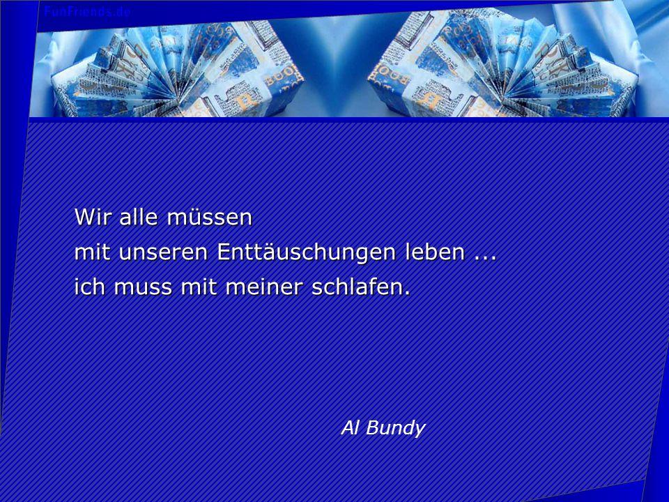 Wir alle müssen mit unseren Enttäuschungen leben... ich muss mit meiner schlafen. Al Bundy