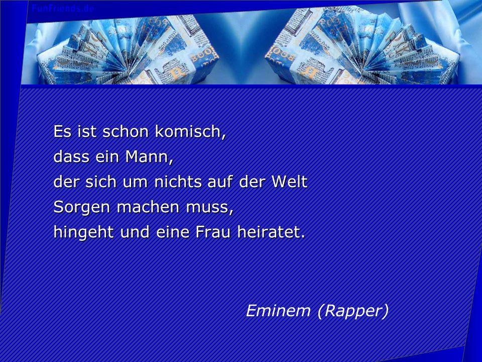 Es ist schon komisch, dass ein Mann, der sich um nichts auf der Welt Sorgen machen muss, hingeht und eine Frau heiratet. Eminem (Rapper)