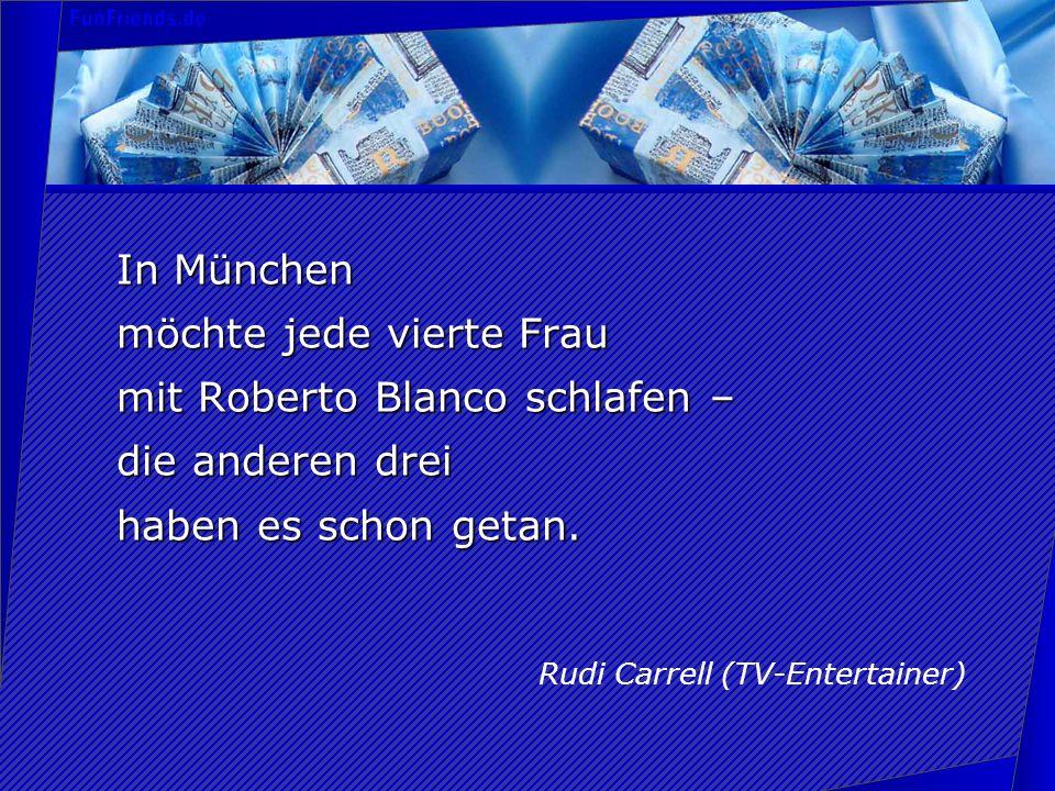 In München möchte jede vierte Frau mit Roberto Blanco schlafen – die anderen drei haben es schon getan. Rudi Carrell (TV-Entertainer)