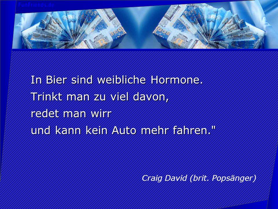 In Bier sind weibliche Hormone. Trinkt man zu viel davon, redet man wirr und kann kein Auto mehr fahren.
