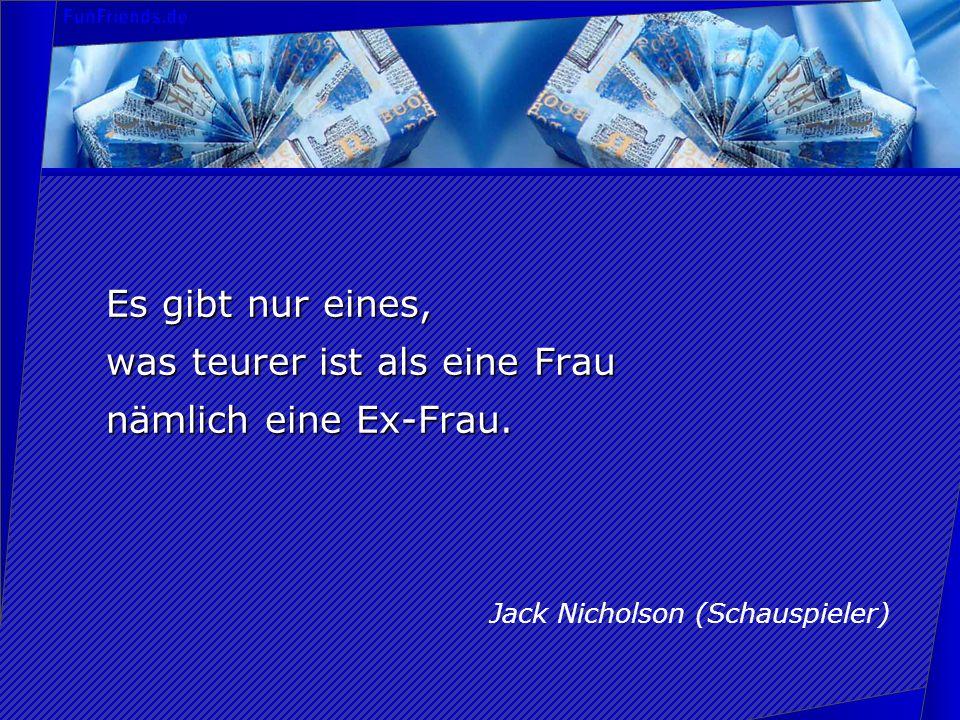 Es gibt nur eines, was teurer ist als eine Frau nämlich eine Ex-Frau. Jack Nicholson (Schauspieler)