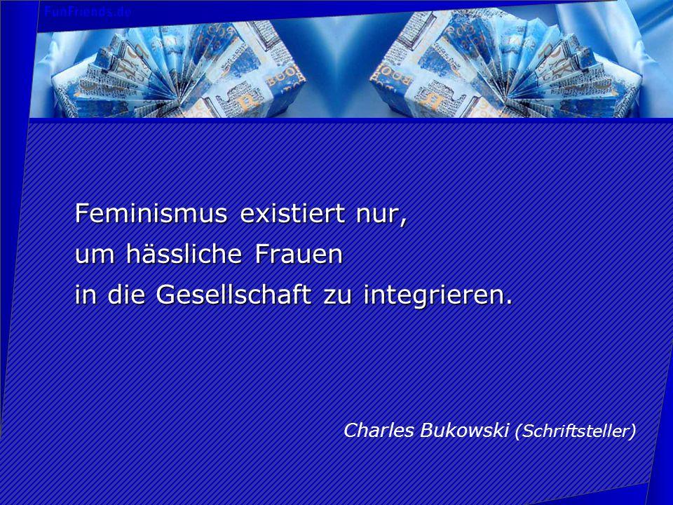 Feminismus existiert nur, um hässliche Frauen in die Gesellschaft zu integrieren. Charles Bukowski (Schriftsteller)