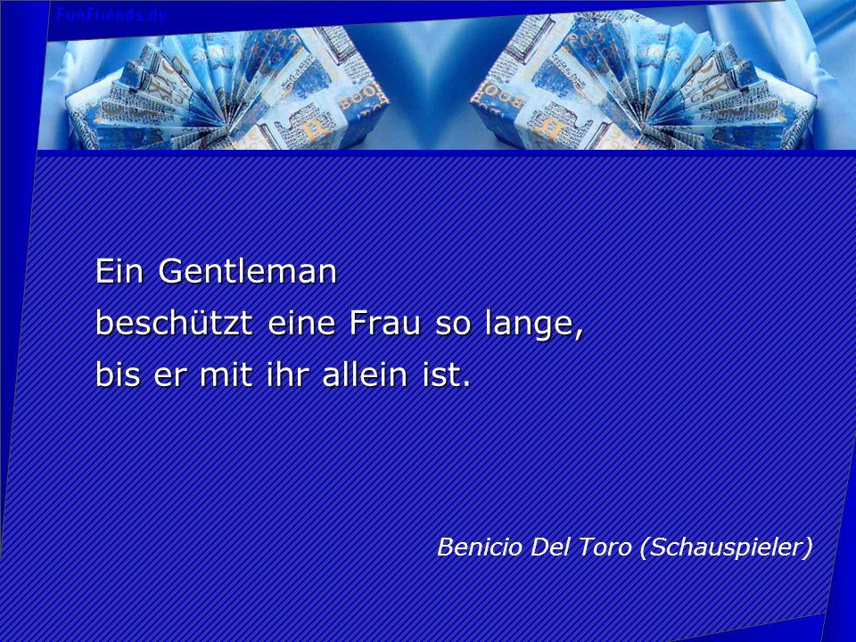 Ein Gentleman beschützt eine Frau so lange, bis er mit ihr allein ist. Benicio Del Toro (Schauspieler)