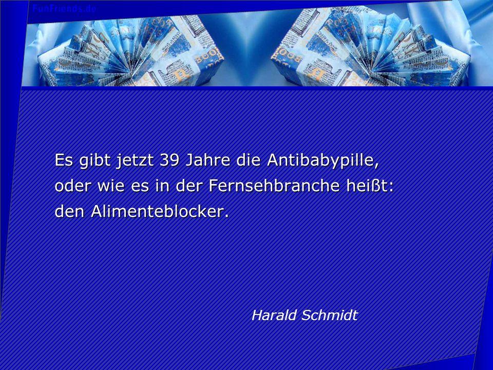 Es gibt jetzt 39 Jahre die Antibabypille, oder wie es in der Fernsehbranche heißt: den Alimenteblocker. Harald Schmidt