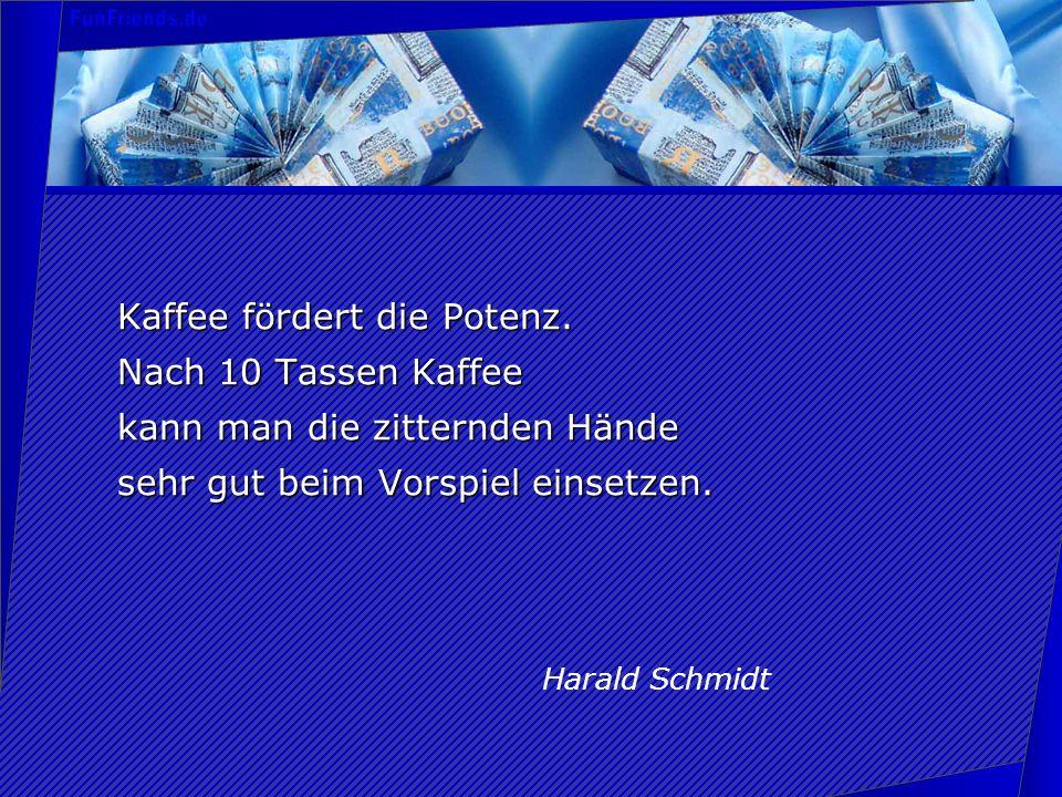 Kaffee fördert die Potenz. Nach 10 Tassen Kaffee kann man die zitternden Hände sehr gut beim Vorspiel einsetzen. Harald Schmidt