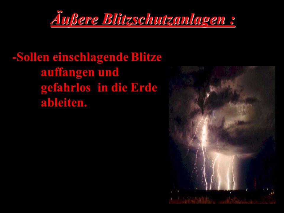 Äußere Blitzschutzanlagen : -Sollen einschlagende Blitze auffangen und gefahrlos in die Erde ableiten.