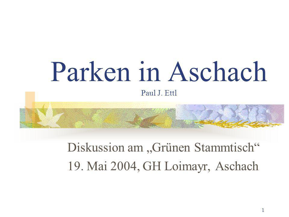 1 Parken in Aschach Paul J. Ettl Diskussion am Grünen Stammtisch 19. Mai 2004, GH Loimayr, Aschach