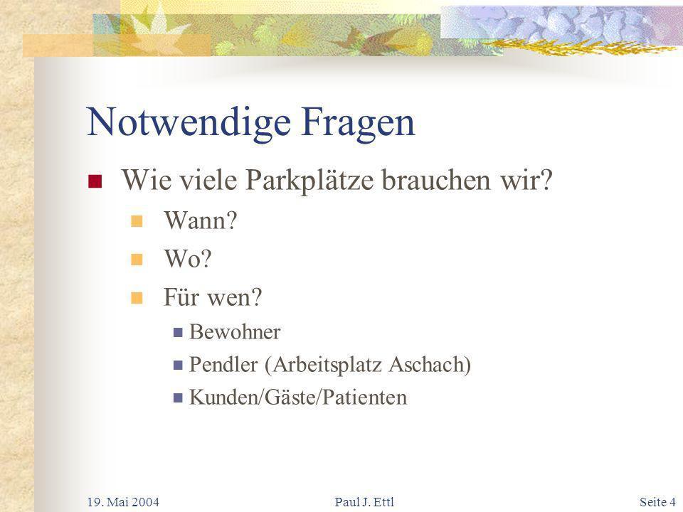 19. Mai 2004Paul J. EttlSeite 4 Notwendige Fragen Wie viele Parkplätze brauchen wir.