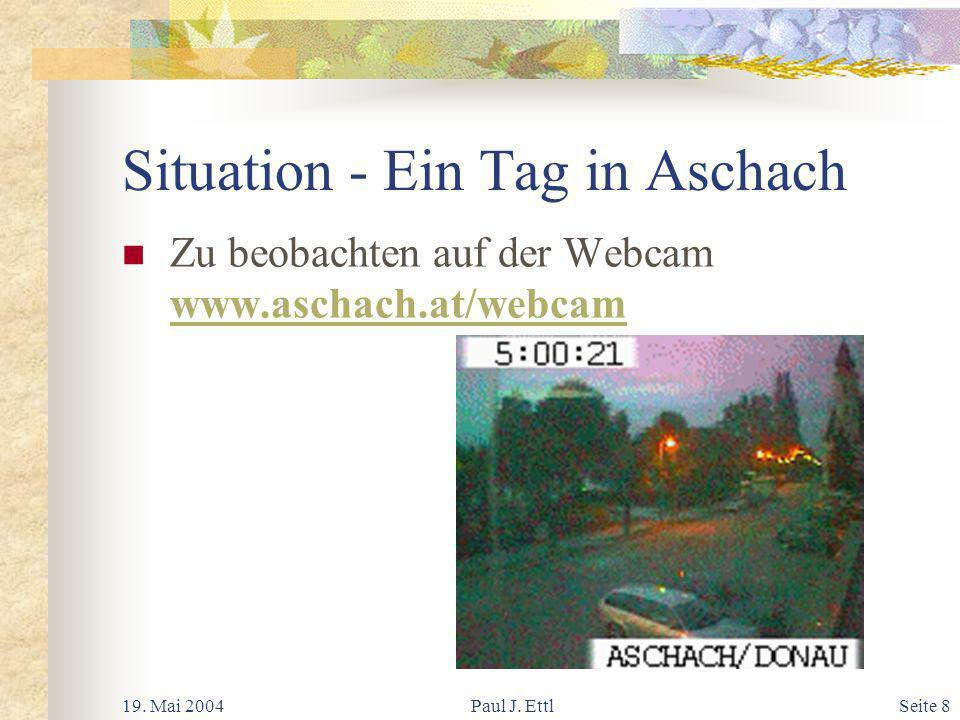 19. Mai 2004Paul J. EttlSeite 9 Situation - Ein Tag in Aschach