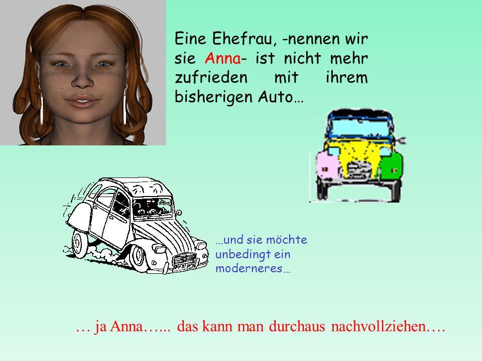 Eine Ehefrau, -nennen wir sie Anna- ist nicht mehr zufrieden mit ihrem bisherigen Auto… … ja Anna…...