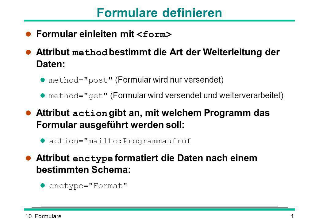 10. Formulare1 Formulare definieren Formular einleiten mit Attribut method bestimmt die Art der Weiterleitung der Daten: method=