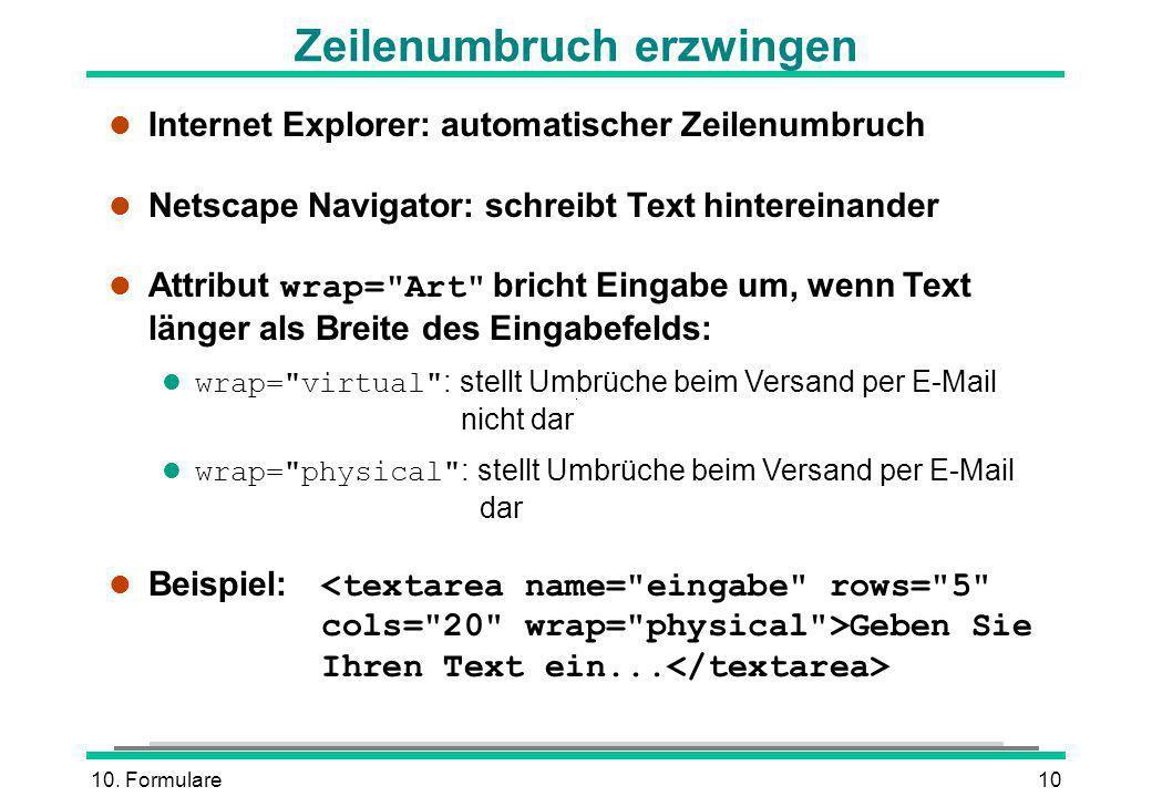 10. Formulare10 Zeilenumbruch erzwingen l Internet Explorer: automatischer Zeilenumbruch l Netscape Navigator: schreibt Text hintereinander Attribut w