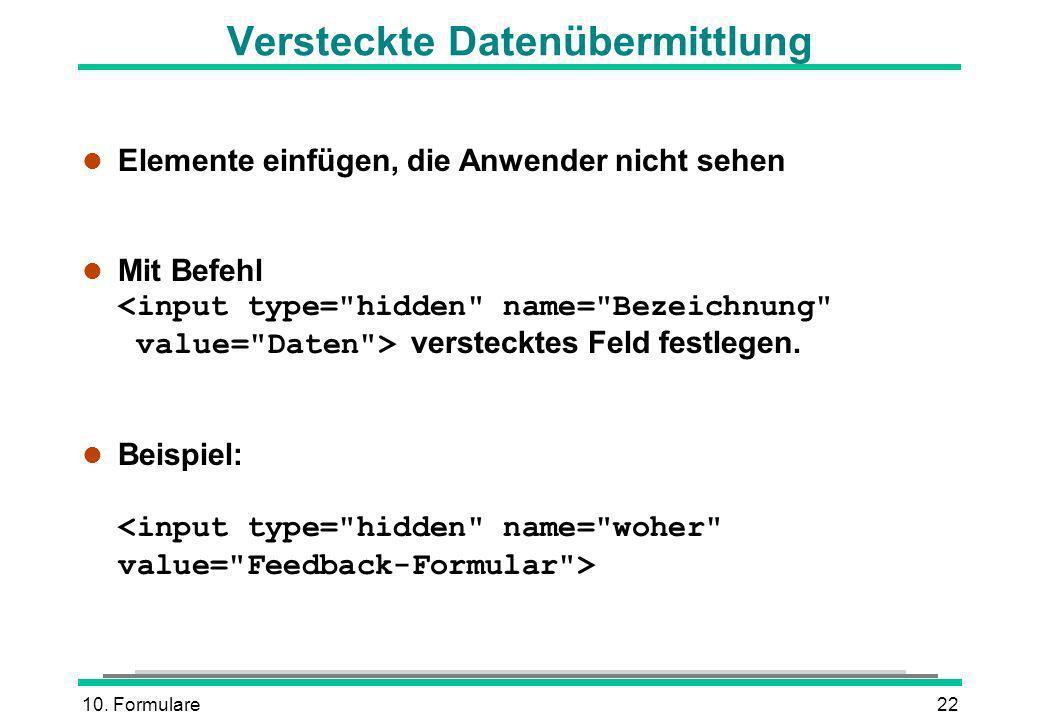 10. Formulare22 Versteckte Datenübermittlung l Elemente einfügen, die Anwender nicht sehen Mit Befehl verstecktes Feld festlegen. Beispiel: