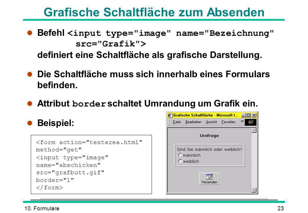 10. Formulare23 Grafische Schaltfläche zum Absenden Befehl definiert eine Schaltfläche als grafische Darstellung. l Die Schaltfläche muss sich innerha