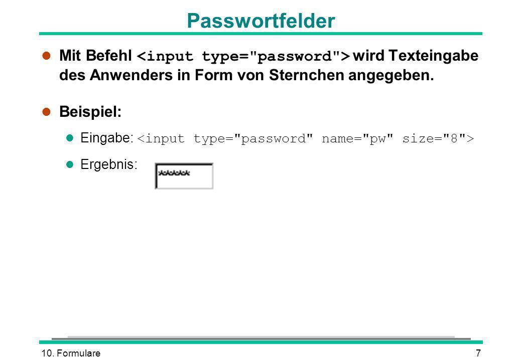 10. Formulare7 Passwortfelder Mit Befehl wird Texteingabe des Anwenders in Form von Sternchen angegeben. l Beispiel: Eingabe: l Ergebnis: