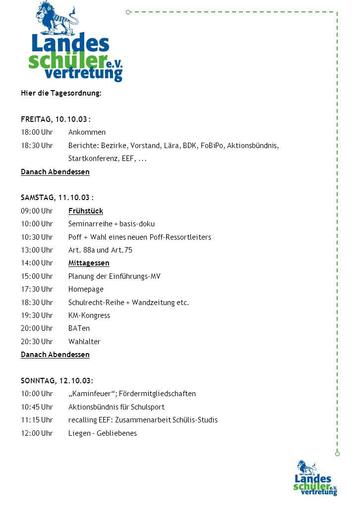 Hier die Tagesordnung: FREITAG, 10.10.03 : 18:00 UhrAnkommen 18:30 UhrBerichte: Bezirke, Vorstand, Lära, BDK, FoBiPo, Aktionsbündnis, Startkonferenz, EEF,...