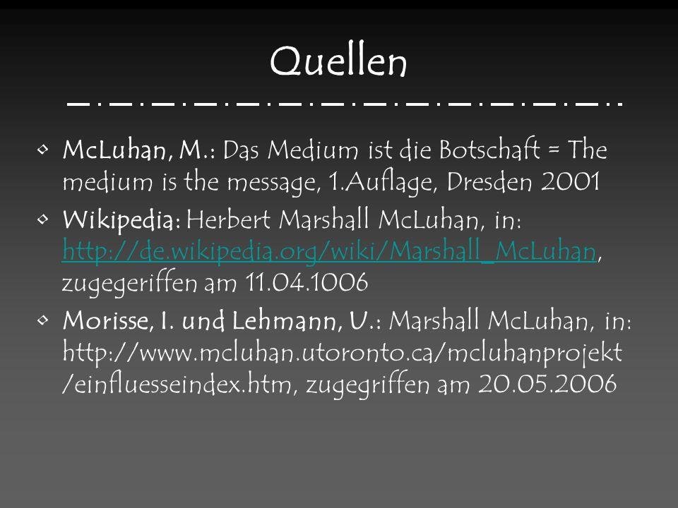 Quellen McLuhan, M.: Das Medium ist die Botschaft = The medium is the message, 1.Auflage, Dresden 2001 Wikipedia: Herbert Marshall McLuhan, in: http://de.wikipedia.org/wiki/Marshall_McLuhan, zugegeriffen am 11.04.1006 http://de.wikipedia.org/wiki/Marshall_McLuhan Morisse, I.