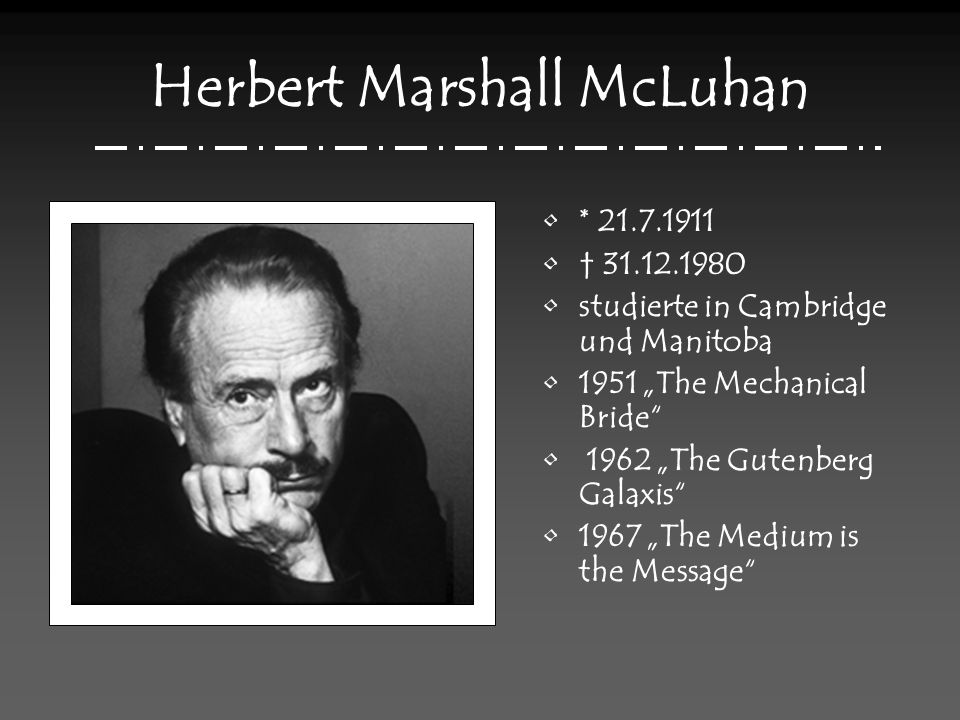 Herbert Marshall McLuhan * 21.7.1911 31.12.1980 studierte in Cambridge und Manitoba 1951 The Mechanical Bride 1962 The Gutenberg Galaxis 1967 The Medi