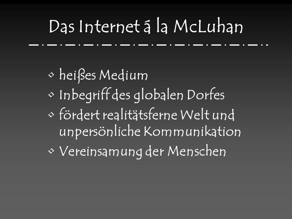 Das Internet á la McLuhan heißes Medium Inbegriff des globalen Dorfes fördert realitätsferne Welt und unpersönliche Kommunikation Vereinsamung der Menschen