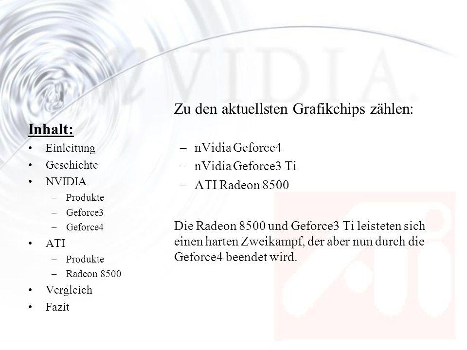 Inhalt: Einleitung Geschichte NVIDIA –Produkte –Geforce3 –Geforce4 ATI –Produkte –Radeon 8500 Vergleich Fazit Geforce4 –Geforce4 Ti = NV25 –GeForce3 Ti = NV20 –GeForce4 MX = NV17 –Grosser Unterschied zwischen Ti und MX MX keinen GF3 Vertex- und Pixel-Shader MX keine unterstützung für DX8 Features MX ist GF3 in Ausstattung und Effekten deutlich unterlegen GF4 MX ist mehr als verspätete GF3 MX zu sehen