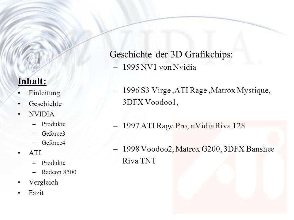 Inhalt: Einleitung Geschichte NVIDIA –Produkte –Geforce3 –Geforce4 ATI –Produkte –Radeon 8500 Vergleich Fazit Geschichte der 3D Grafikchips: –1999 Voodoo3, Riva TNT2, Geforce256 –Voodoo4 & Voodoo5, Geforce2, ATI Radeon Ein Pionier der 3D Entwicklung muss die Segel streichen, 3DFX wird von nVidia aufgekauft –Kyro, Kyro2 –2001 Geforce3, Radeon 8500 –2002 Geforce4