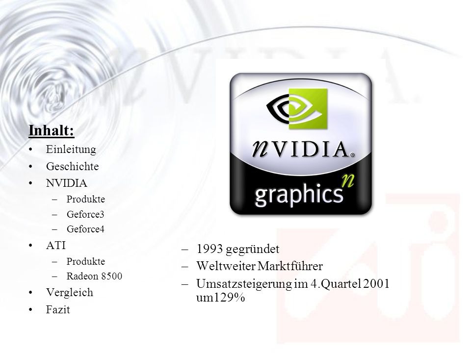 Inhalt: Einleitung Geschichte NVIDIA –Produkte –Geforce3 –Geforce4 ATI –Produkte –Radeon 8500 Vergleich Fazit Aktuelles Produktsortiment von nVIDIA: –GeForce4 Ti, GeForce4 MX –GeForce3 Ti, GeForce3 –GeForce2 Ultra, GeForce2 Ti, GeForce2 Pro GeForce2 GTS, GeForce2 MX Reichhaltige Produktpalette für jeden Einsatzbereich.