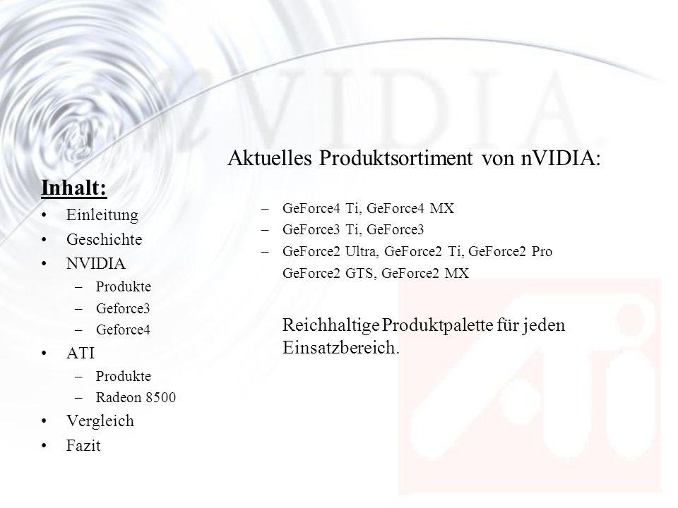 Inhalt: Einleitung Geschichte NVIDIA –Produkte –Geforce3 –Geforce4 ATI –Produkte –Radeon 8500 Vergleich Fazit nFiniteFX-Pixel-Prozessor (Pixel-Shader) –Teil der von NVIDIA patentierten PixelForge-Architektur –4 Texturen in Single-Pass –Entwickler kann Pixelfunktionen (Licht, Farbe, Transparenz) individuell zu programmieren –Problem: DirectX8 erforderlich, Programmierung in Assembler