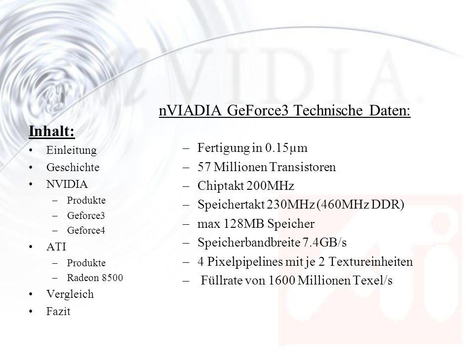 Inhalt: Einleitung Geschichte NVIDIA –Produkte –Geforce3 –Geforce4 ATI –Produkte –Radeon 8500 Vergleich Fazit Vergleich: –Die ATI Radeon 8500 kann sich im Vergleich mit der der GeForce3 Ti 500 durchsetzen, muss sich aber der neuen GeForce 4 geschlagen geben.