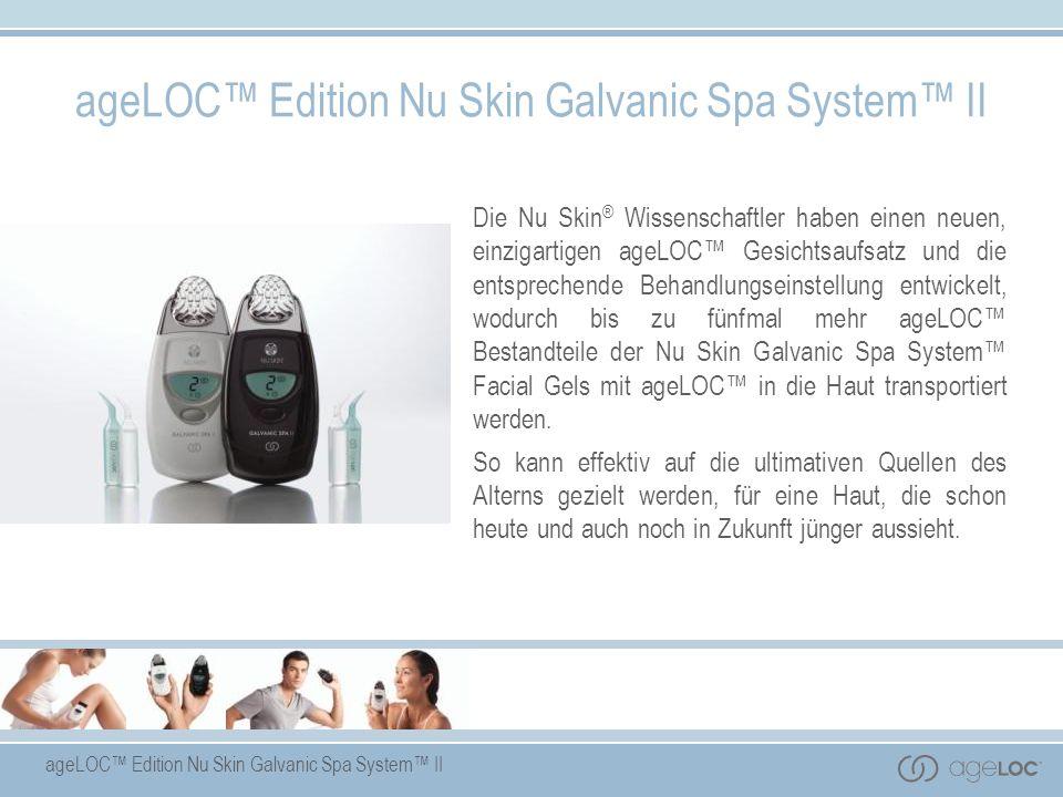ageLOC Edition Nu Skin Galvanic Spa System II Die Nu Skin ® Wissenschaftler haben einen neuen, einzigartigen ageLOC Gesichtsaufsatz und die entspreche