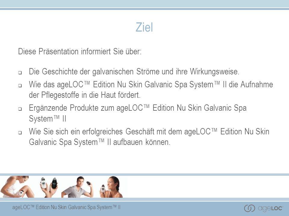 ageLOC Edition Nu Skin Galvanic Spa System II Ziel Diese Präsentation informiert Sie über: Die Geschichte der galvanischen Ströme und ihre Wirkungswei