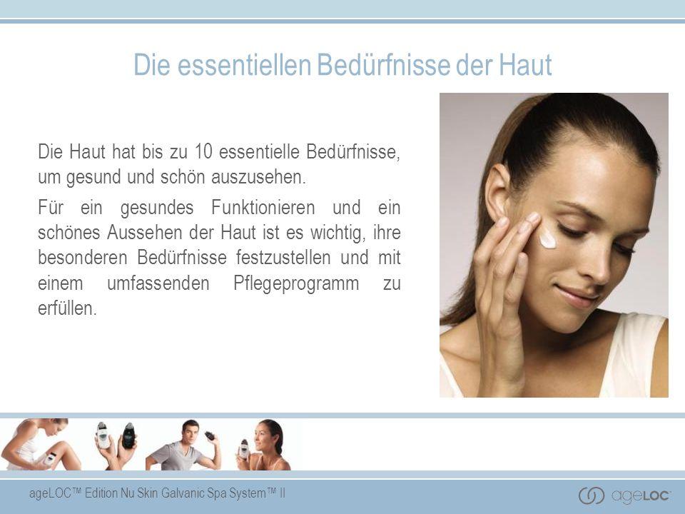 ageLOC Edition Nu Skin Galvanic Spa System II Die essentiellen Bedürfnisse der Haut Die Haut hat bis zu 10 essentielle Bedürfnisse, um gesund und schö