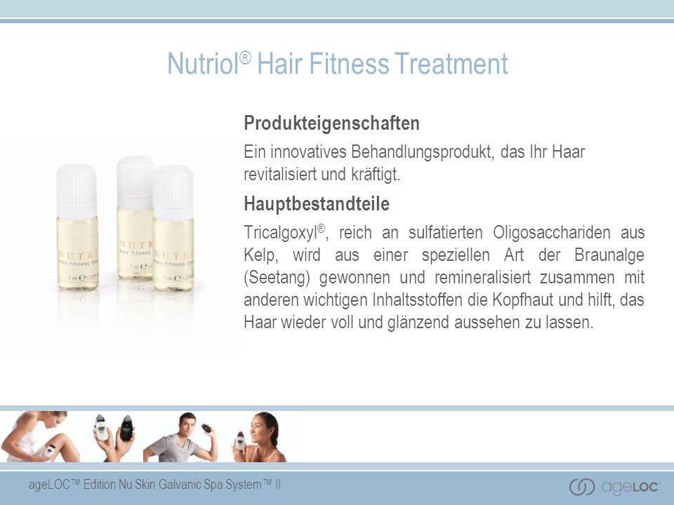 ageLOC Edition Nu Skin Galvanic Spa System II Nutriol ® Hair Fitness Treatment Produkteigenschaften Ein innovatives Behandlungsprodukt, das Ihr Haar r