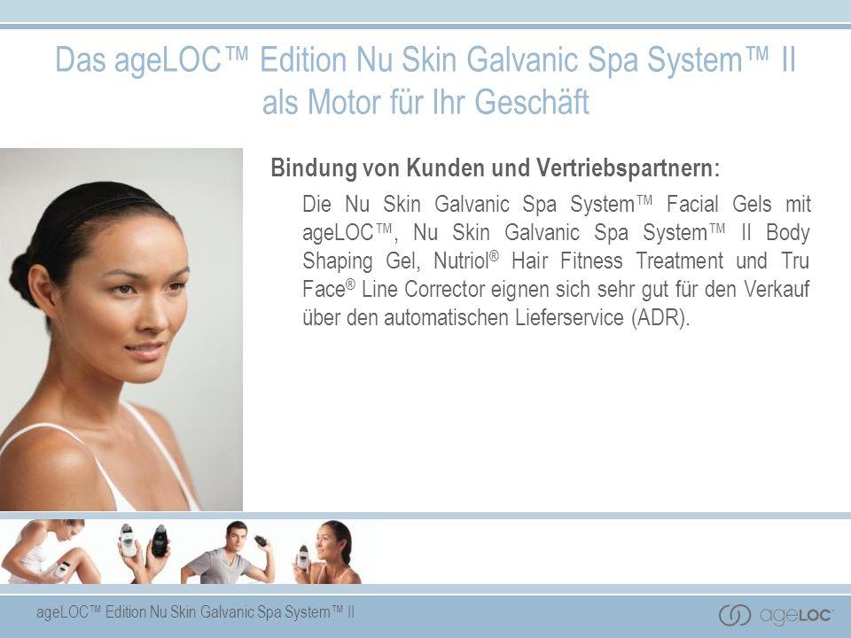 ageLOC Edition Nu Skin Galvanic Spa System II Das ageLOC Edition Nu Skin Galvanic Spa System II als Motor für Ihr Geschäft Bindung von Kunden und Vert