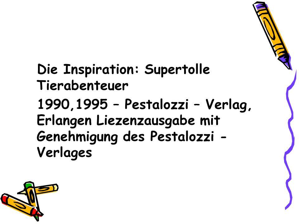 Die Inspiration: Supertolle Tierabenteuer 1990,1995 – Pestalozzi – Verlag, Erlangen Liezenzausgabe mit Genehmigung des Pestalozzi - Verlages