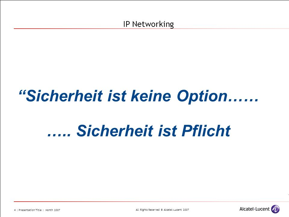 All Rights Reserved © Alcatel-Lucent 2007 4 | Presentation Title | Month 2007 IP Networking Sicherheit ist keine Option…… …..