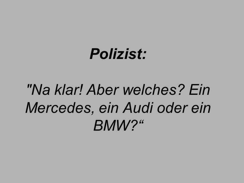 Polizist: Na klar! Aber welches? Ein Mercedes, ein Audi oder ein BMW?