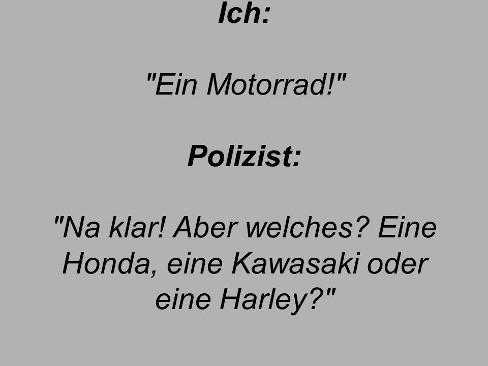 Ich: Ein Motorrad! Polizist: Na klar! Aber welches? Eine Honda, eine Kawasaki oder eine Harley?