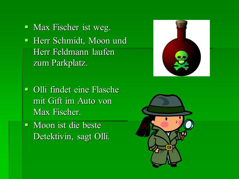 Max Fischer ist weg. Max Fischer ist weg. Herr Schmidt, Moon und Herr Feldmann laufen zum Parkplatz. Herr Schmidt, Moon und Herr Feldmann laufen zum P