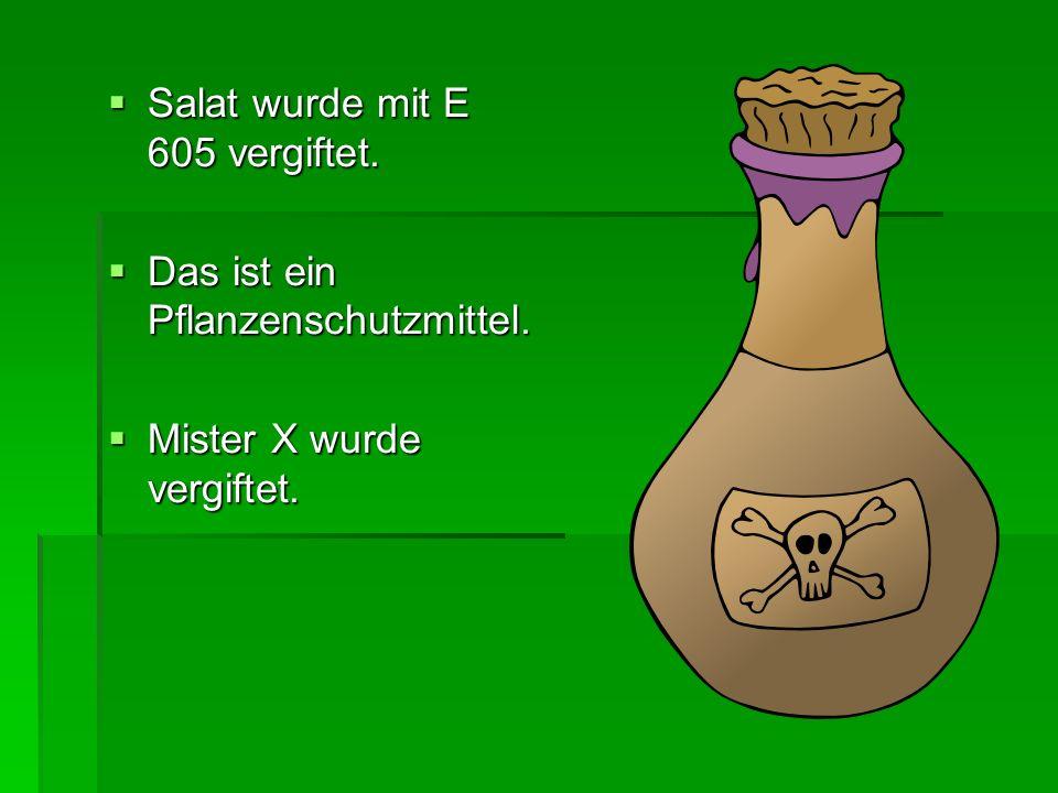 Salat wurde mit E 605 vergiftet. Salat wurde mit E 605 vergiftet. Das ist ein Pflanzenschutzmittel. Das ist ein Pflanzenschutzmittel. Mister X wurde v