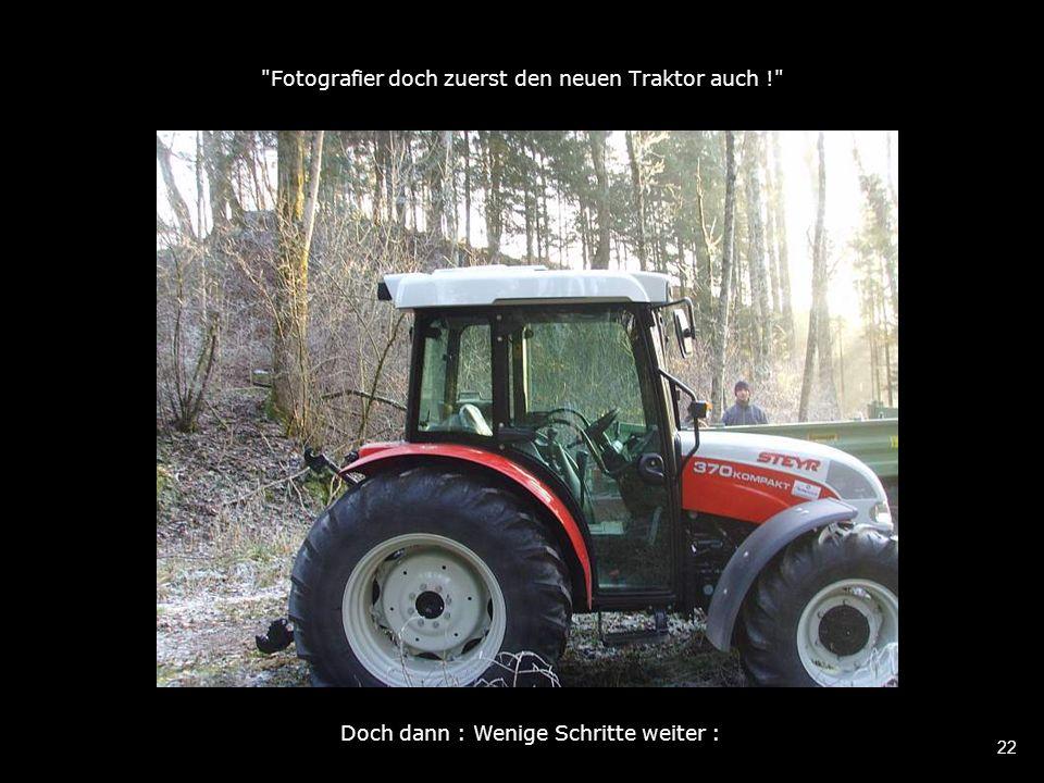 22 Fotografier doch zuerst den neuen Traktor auch ! Doch dann : Wenige Schritte weiter :