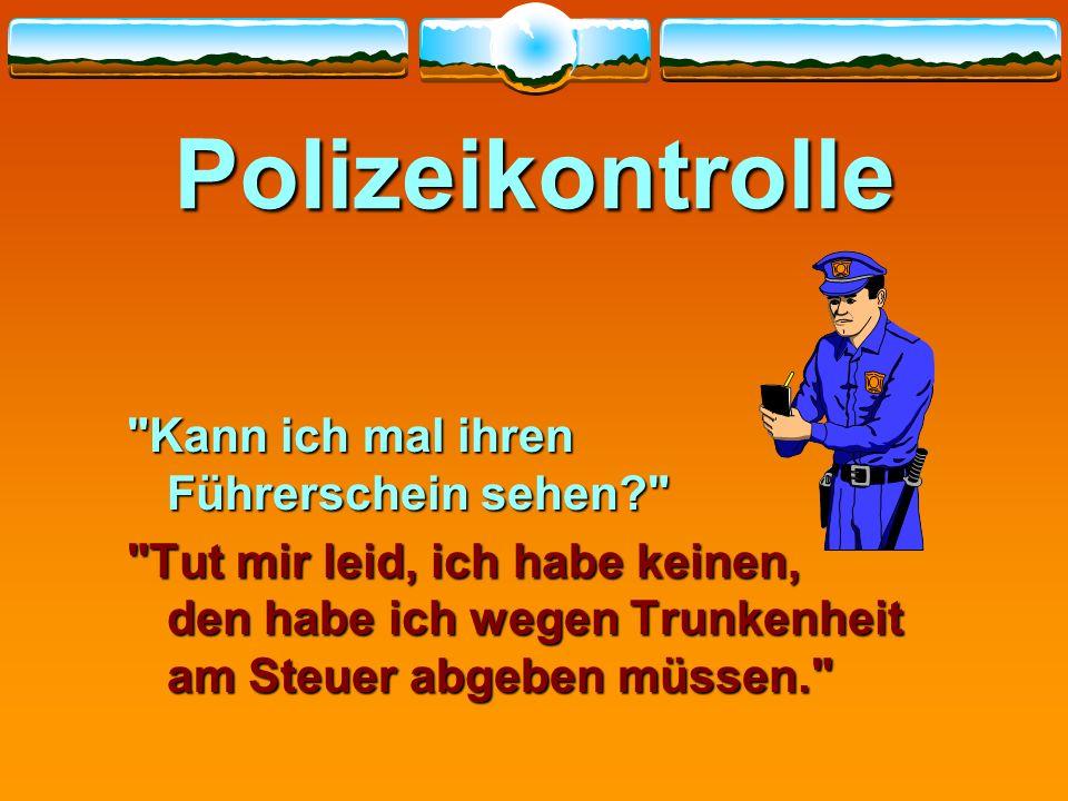 Polizeikontrolle Es wird ein Autofahrer wegen Geschwindigkeitsüberschreitung von einem Polizisten angehalten. Folgendes Gespräch entwickelte sich: