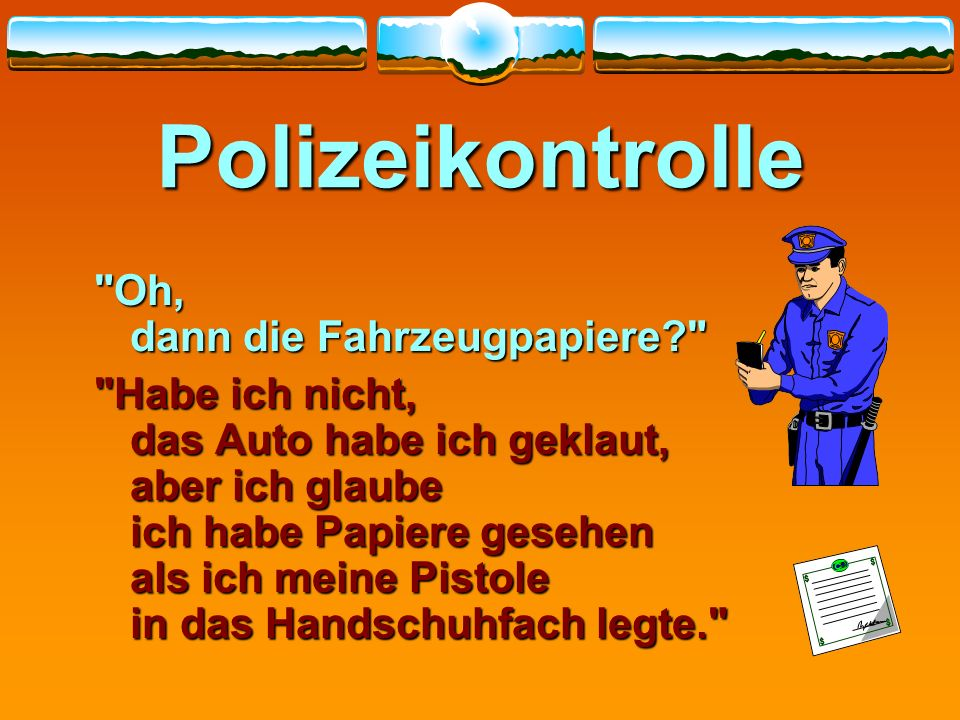 Polizeikontrolle Oh, dann die Fahrzeugpapiere? Habe ich nicht, das Auto habe ich geklaut, aber ich glaube ich habe Papiere gesehen als ich meine Pistole in das Handschuhfach legte.