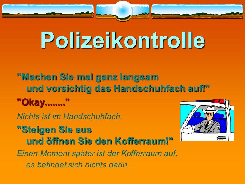 Polizeikontrolle Machen Sie mal ganz langsam und vorsichtig das Handschuhfach auf! Okay........ Nichts ist im Handschuhfach.