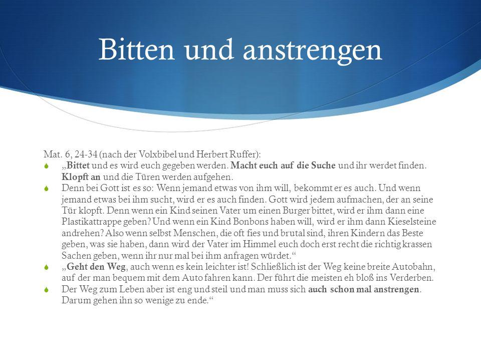 Bitten und anstrengen Mat. 6, 24-34 (nach der Volxbibel und Herbert Ruffer): Bittet und es wird euch gegeben werden. Macht euch auf die Suche und ihr