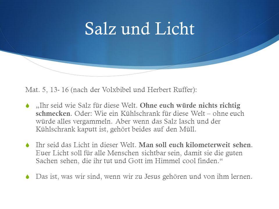 Salz und Licht Mat. 5, 13- 16 (nach der Volxbibel und Herbert Ruffer): Ihr seid wie Salz für diese Welt. Ohne euch würde nichts richtig schmecken. Ode