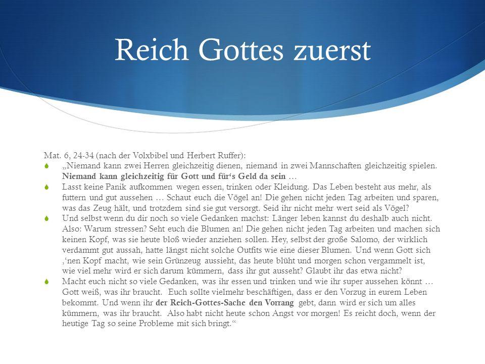Reich Gottes zuerst Mat. 6, 24-34 (nach der Volxbibel und Herbert Ruffer): Niemand kann zwei Herren gleichzeitig dienen, niemand in zwei Mannschaften