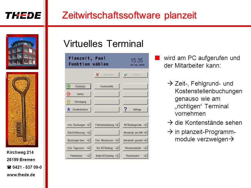 Kirchweg 214 28199 Bremen 0421 - 537 09-0 www.thede.de Zeitwirtschaftssoftware planzeit Virtuelles Terminal wird am PC aufgerufen und der Mitarbeiter kann: Zeit-, Fehlgrund- und Kostenstellenbuchungen genauso wie am richtigen Terminal vornehmen die Kontenstände sehen in planzeit-Programm- module verzweigen