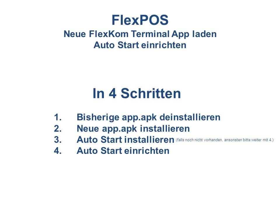 1.Bisherige app.apk deinstallieren 2.Neue app.apk installieren 3.Auto Start installieren 4.Auto Start einrichten In 4 Schritten FlexPOS Neue FlexKom T