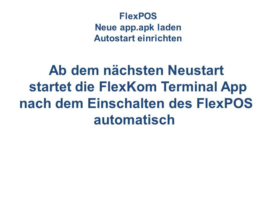 FlexPOS Neue app.apk laden Autostart einrichten Ab dem nächsten Neustart startet die FlexKom Terminal App nach dem Einschalten des FlexPOS automatisch
